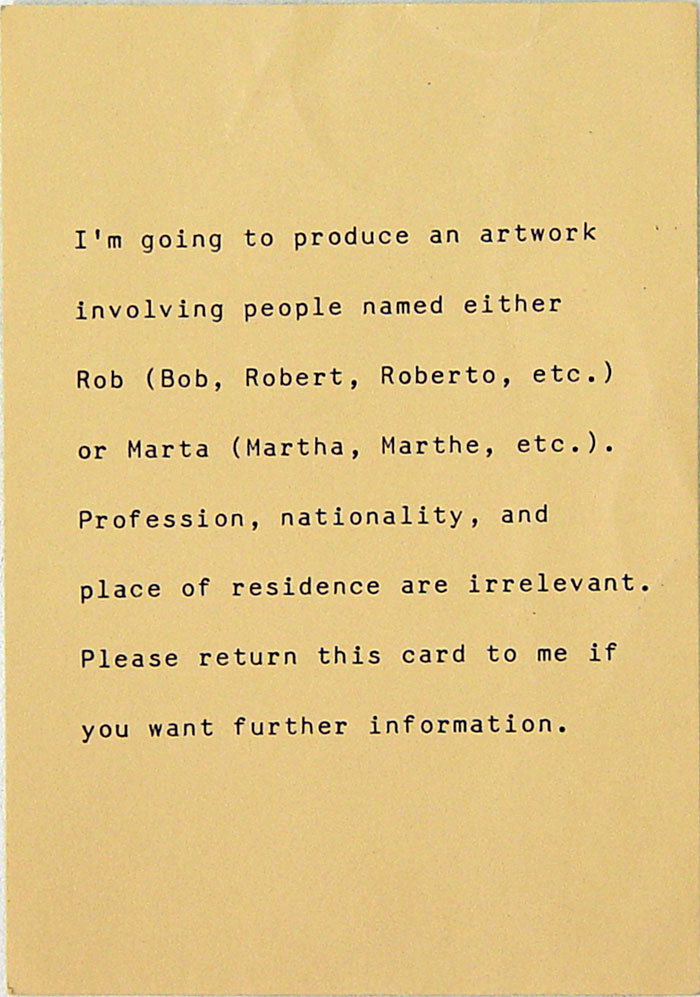 I'm going to produce an artwork involving people named either Rob (Bob, Robert, Roberto, etc.) or Marta (Martha, Marthe, etc.). Profession, nationality, and place of residence are irrelevant. Please return this card to me if you want further information.